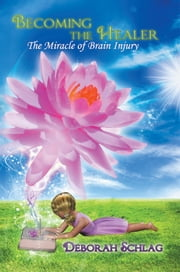 Becoming the Healer - The Miracle of Brain Injury ebook by Deborah L. Schlag