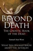 Beyond Death: The Gnostic Book of the Dead - What You Need to Know About the Afterlife ebook by Samael Aun Weor