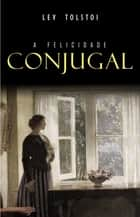 A Felicidade Conjugal ebook by Lev Tolstoi