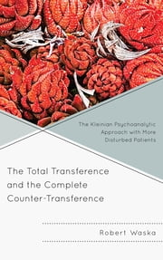 The Total Transference and the Complete Counter-Transference - The Kleinian Psychoanalytic Approach with More Disturbed Patients ebook by Robert Waska