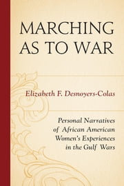 Marching as to War - Personal Narratives of African American Women's Experiences in the Gulf Wars ebook by Elizabeth F. Desnoyers-Colas