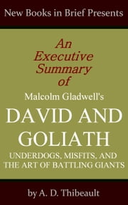 An Executive Summary of Malcolm Gladwell's 'David and Goliath: Underdogs, Misfits, and the Art of Battling Giants' ebook by A. D. Thibeault