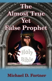The Almost True Yet False Prophet ebook by Michael D. Fortner