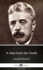 A Man from the North by Arnold Bennett - Delphi Classics (Illustrated) ebook by Arnold Bennett, Delphi Classics