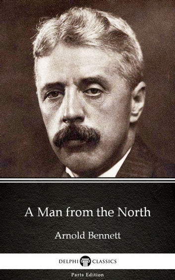 A Man from the North by Arnold Bennett - Delphi Classics (Illustrated) ebook by Arnold Bennett