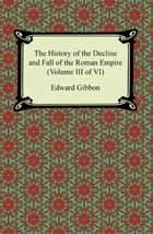 The History of the Decline and Fall of the Roman Empire (Volume III of VI) ebook by Edward Gibbon