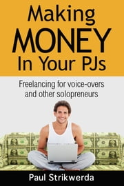 Making Money In Your PJs - Freelancing for Voice-Overs and Other Solopreneurs ebook by Paul Strikwerda