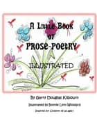 A Little Book of PROSE-POETRY Illustrated - Inspired for Children of all ages! ebook by Garry Kilbourn and Bonnie Woodard