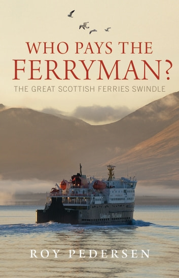 Who Pays the Ferryman? - The Great Scottish Ferries Swindle eBook by Roy Pedersen