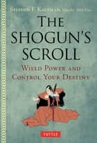 The Shogun's Scroll - Wield Power and Control Your Destiny ebook by Stephen F. Kaufman