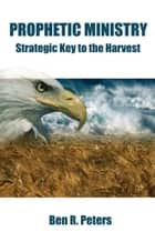 Prophetic Ministry: Strategic Key to the Harvest ebook by Ben R Peters