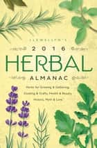 Llewellyn's 2016 Herbal Almanac - Herbs for Growing & Gathering, Cooking & Crafts, Health & Beauty, History, Myth & Lore ebook by Charlie Rainbow Wolf, Llewellyn, Diana Rajchel,...