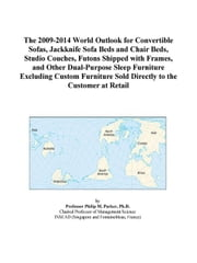 The 2009-2014 World Outlook for Convertible Sofas, Jackknife Sofa Beds and Chair Beds, Studio Couches, Futons Shipped with Frames, and Other Dual-Purp ebook by ICON Group International, Inc.