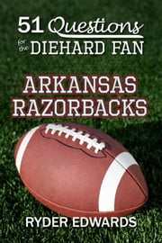 51 Questions for the Diehard Fan: Arkansas Razorbacks ebook by Ryder Edwards