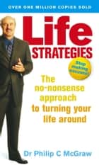 Life Strategies - The no-nonsense approach to turning your life around ebook by Phillip McGraw