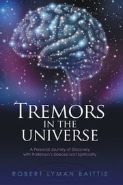 Tremors in the Universe - A Personal Journey of Discovery with Parkinson's Disease and Spirituality ebook by Robert Lyman Baittie