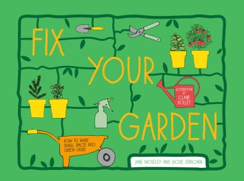 Fix Your Garden - How to make small spaces into green oases ebook by Claire Rollet,Jackie Strachan,Jane Moseley