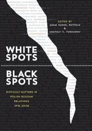 White Spots—Black Spots - Difficult Matters in Polish-Russian Relations, 1918–2008 ebook by Adam Daniel Rotfeld,Anatoly V. Torkunov