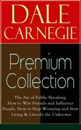 DALE CARNEGIE Premium Collection: The Art of Public Speaking, How to Win Friends and Influence People, How to Stop Worrying and Start Living & Lincoln the Unknown ebook by Dale Carnegie