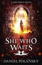She Who Waits - Low Town 3 ebook by Daniel Polansky