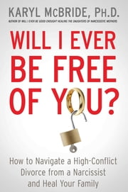Will I Ever Be Free of You? - How to Navigate a High-Conflict Divorce from a Narcissist and Heal Your Family ebook by Dr. Karyl McBride, Ph.D.