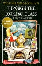 THROUGH THE LOOKING-GLASS Classic Novels: New Illustrated [Free Audio Links] ebook by Lewis Carroll