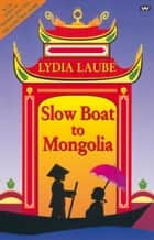 Slow Boat to Mongolia ebook by Lydia Laube