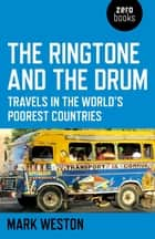 The Ringtone and the Drum - Travels in the World's Poorest Countries ebook by Mark Weston