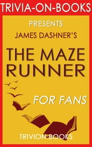 The Maze Runner: A Novel by James Dashner (The Maze Runner Series) (Trivia-On-Books) ebook by Trivion Books