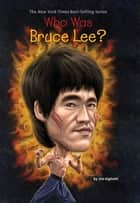 Who Was Bruce Lee? ebook by Jim Gigliotti, John Hinderliter, Who HQ