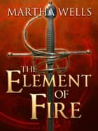 The Element of Fire eBook by Martha Wells