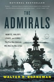 The Admirals - Nimitz, Halsey, Leahy, and King--The Five-Star Admirals Who Won the War at Sea ebook by Walter R. Borneman