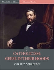 Catholicism: Geese in Their Hoods (Illustrated Edition) ebook by Charles Spurgeon