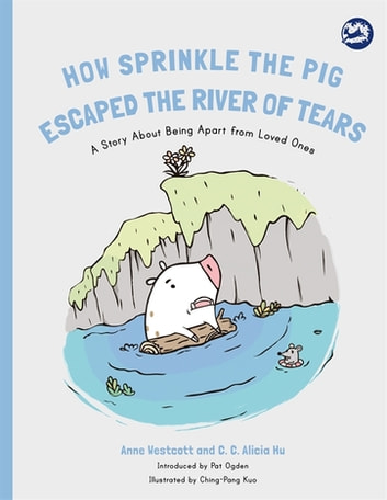How Sprinkle the Pig Escaped the River of Tears - A Story About Being Apart From Loved Ones ebook by Anne Westcott,C. C. Alicia Hu