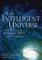 Intelligent Universe - AI, ET, and the Emerging Mind of the Cosmos ebook by James Gardner