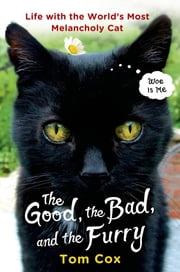 The Good, the Bad, and the Furry - Life with the World's Most Melancholy Cat ebook by Tom Cox