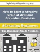 How to Start a Abrasive Grain of Artificial Corundum Business (Beginners Guide) - How to Start a Abrasive Grain of Artificial Corundum Business (Beginners Guide) ebook by Lilli Fitzpatrick