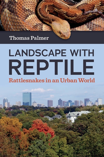 Landscape with Reptile - Rattlesnakes in an Urban World eBook by Thomas Palmer