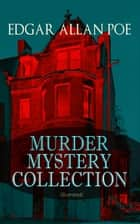 MURDER MYSTERY COLLECTION (Illustrated) - The Masque of the Red Death, The Murders in the Rue Morgue, The Mystery of Marie Roget, The Devil in the Belfry, The Purloined Letter, The Gold Bug, The Fall of the House of Usher… ebook by Edgar Allan Poe