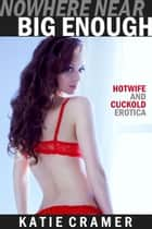 Nowhere Near Big Enough - Hotwife and Cuckold Erotica Stories ebook by Katie Cramer