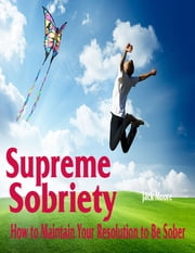 Supreme Sobriety - How to Maintain Your Resolution to Be Sober ebook by Jack Moore