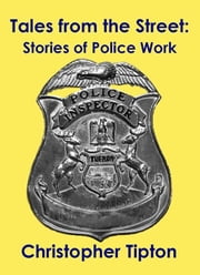 Tales from the Street: Stories of Police Work ebook by Christopher Tipton