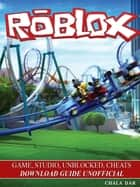 Roblox Game, Studio, Unblocked, Cheats Download Guide Unofficial ebook by Chala Dar