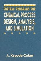 Fortran Programs for Chemical Process Design, Analysis, and Simulation ebook by A. Kayode Coker