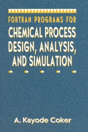 Fortran Programs for Chemical Process Design, Analysis, and Simulation ebook by A. Kayode Coker,  PhD