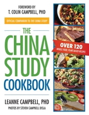 The China Study Cookbook - Over 120 Whole Food, Plant-Based Recipes ebook by Ph.D. LeAnne Campbell,Steven Campbell Disla,T. Colin  Campbell