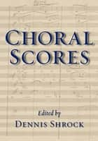 Choral Scores ebook by Dennis Shrock