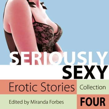 Seriously Sexy - Erotic Stories Collection Four audiobook by Miranda Forbes