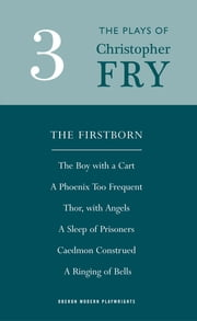 Fry: Plays Three (The Firstborn, A Phoenix Too Frequent, A Sleep of Prisoners, Thor, With Angels, The Boy With a Cart, Caedmon Construed and A Ringing of Bells) ebook by Christopher Fry