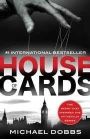 House of Cards - The dark political thriller that inspired the hit Netflix series ebook by Michael Dobbs